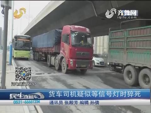 济南:货车司机疑似等信号灯时猝死