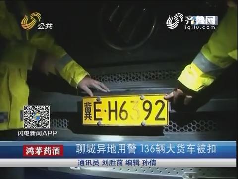 聊城异地用警 136辆大货车被扣