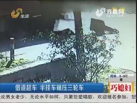 枣庄:借道超车 半挂车碾压三轮车