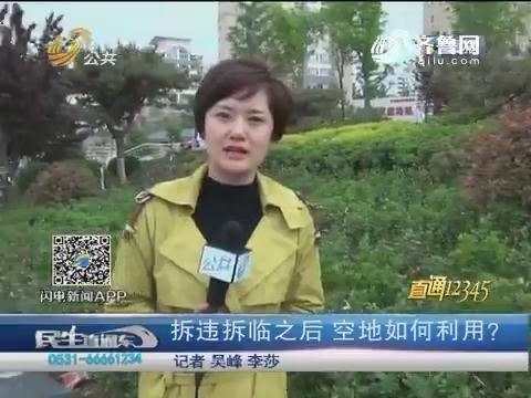 【直通12345】济南:拆违拆临之后 空地如何利用?