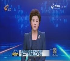 """省政府安委会要求全力做好""""五·一""""期间安全生产工作"""