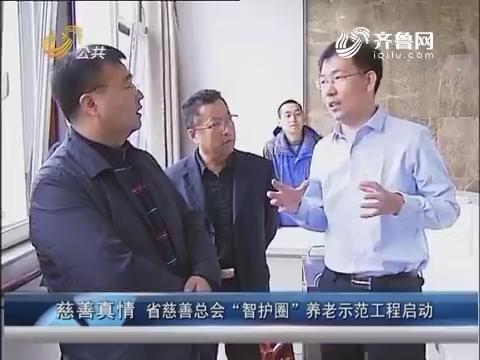 """慈善真情:山东省慈善总会""""智护圈""""养老示范工程启动"""