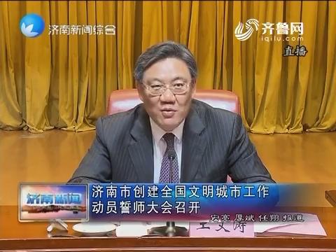 济南市创建全国文明城市工作动员誓师大会召开