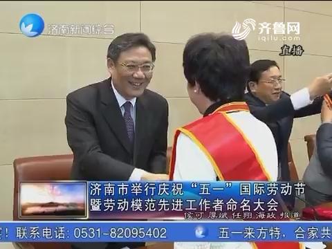 """济南市举行庆祝""""五一""""国际劳动节暨劳动模范先进工作者命名大会"""