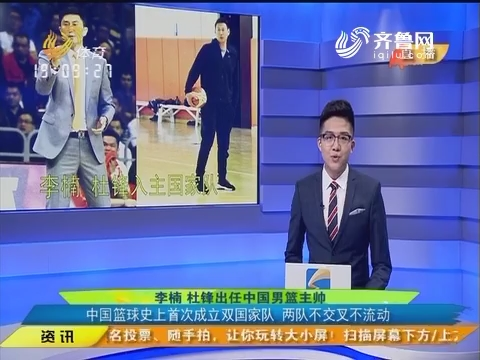 李楠杜锋出任中国男篮主帅:中国篮球史上第一次成立双国家队 两队不交叉不流动