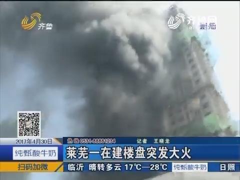 莱芜一在建楼盘突发大火 火场平台上有人记者报警救人