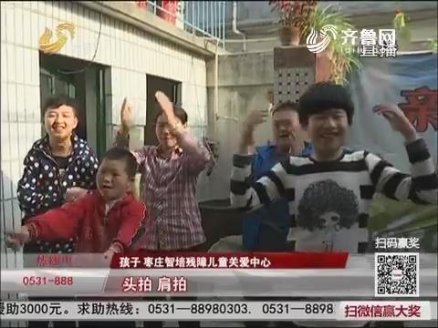 【三方帮您办】枣庄:十八个孩子一个爸 托起折翼的翅膀