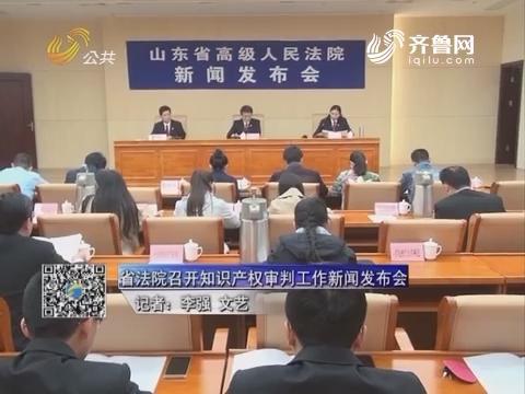 资讯点击:山东省法院召开知识产权审判工作新闻发布会