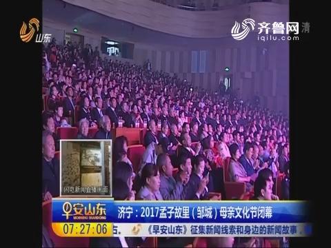 济宁:2017孟子故里(邹城)母亲文化节闭幕