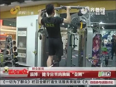 """【群众新闻】淄博:健身房里的独腿""""金刚"""""""