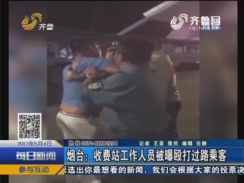 烟台:收费站工作人员被曝殴打过路乘客