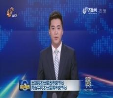 王浩同志任烟台市委书记 周连华同志任淄博市委书记