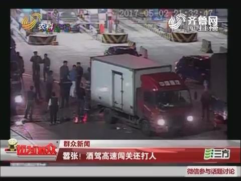 【群众新闻】烟台:嚣张!酒驾高速闯关还打人