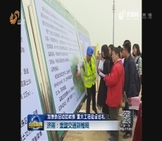 加快新旧动能转换 重大工程建设巡礼 济南:重塑交通新格局