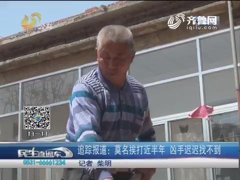 【济南】追踪报道:莫名挨打近半年 凶手迟迟找不到