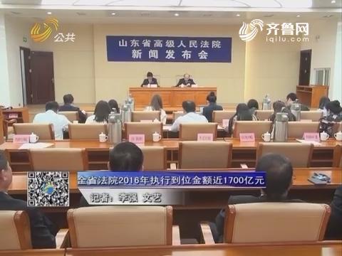 资讯点击:山东全省法院2016年执行到位金额近1700亿元