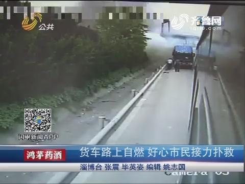淄博:货车路上自燃 好心市民接力扑救