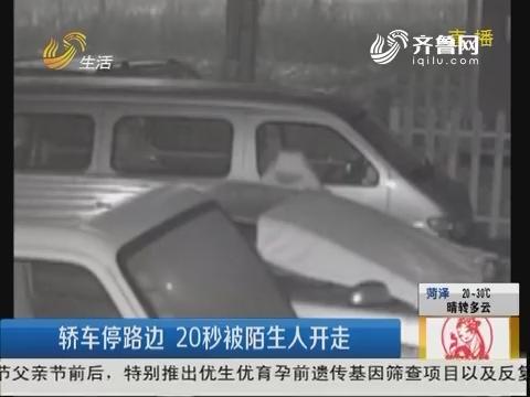 潍坊:轿车停路边 20秒被陌生人开走