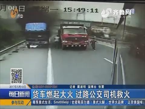 淄博:货车燃起大火 过路公交司机救火