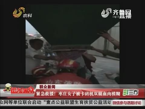 群众新闻:紧急救援!枣庄女子被卡砖机双腿血肉模糊