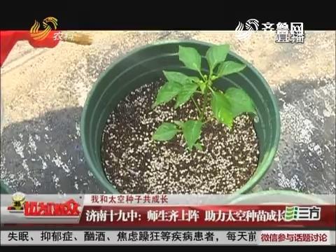【我和太空种子共成长】济南十九中:师生齐上阵 助力太空种苗成长