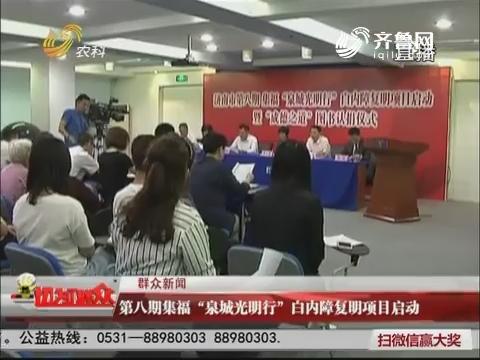 """群众新闻:第八期集福""""泉城光明行""""白内障复明项目启动"""