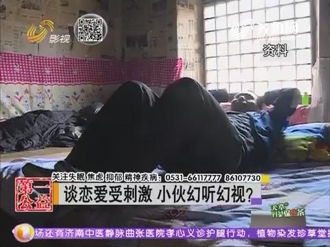 潍坊:谈恋爱受刺激 小伙幻听幻视?