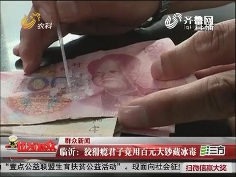 【群众新闻】临沂:狡猾瘾君子竟用百元大钞藏冰毒