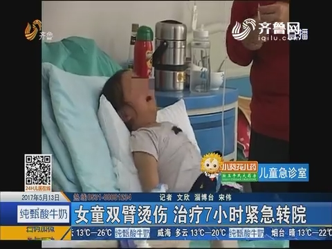 【儿童急诊室】淄博:女童双臂烫伤 治疗7小时紧急转院