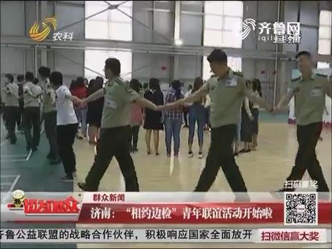 """【群众新闻】济南:""""相约边检""""青年联谊活动开始啦"""
