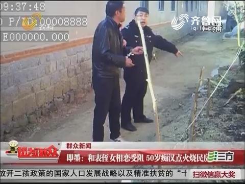 【群众新闻】即墨:和表侄女相恋受阻 50岁痴汉点火烧民房
