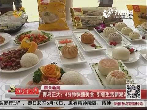 【群众新闻】青岛正大:4分钟快捷美食 引领生活新潮流