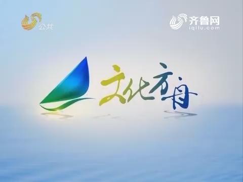 20170517《文化方舟》:走进山东省文化馆山东非遗传习大课堂