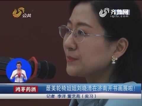 最美轮椅姐姐刘晓清在济南开书画展啦!