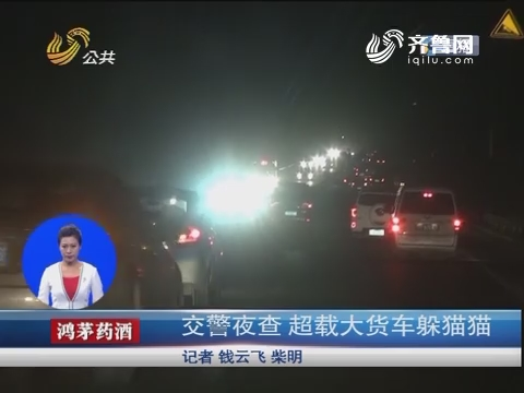 济南:交警夜查 超载大货车躲猫猫