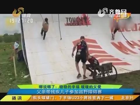 【闪电速递】哪说哪了:稳稳的幸福暖暖的父爱 父亲带残疾儿子参加越野障碍赛