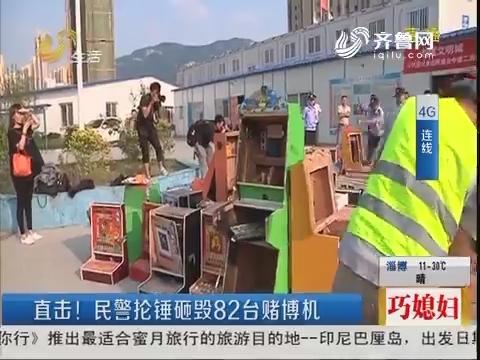 【4G连线】济南:直击!民警抡锤砸毁82台赌博机