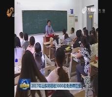 2017年山东将招收3000名免费师范生