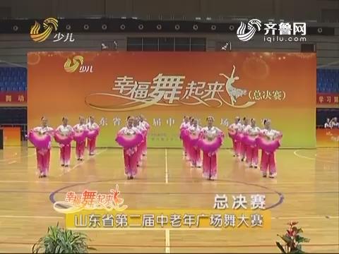 20170524《幸福舞起来》:山东省第二届中老年广场舞大赛 总决赛