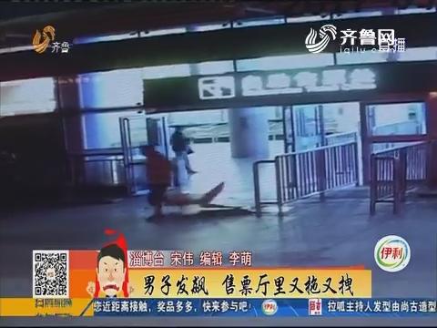 淄博:男子发飙 售票厅里又拖又拽