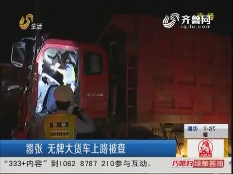 潍坊:嚣张 无牌大货车上路被查