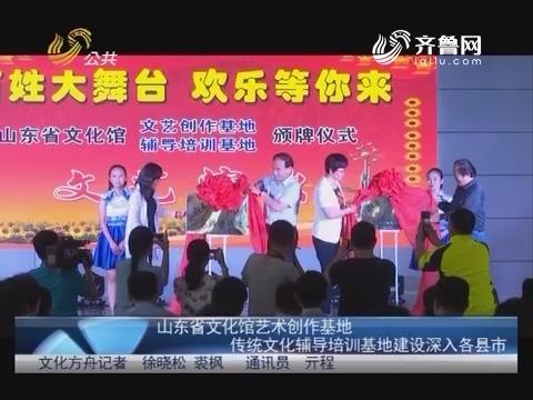 山东省文化馆艺术创作基地 传统文化辅导培训基地建设深入各县市