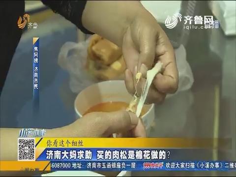 济南:网传视频振振有词 实验证明肉松是棉花做的?