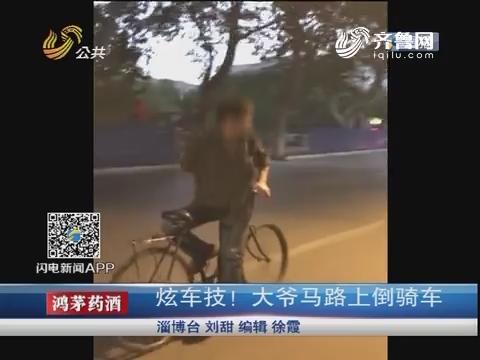 济南:炫车技!大爷马路上倒骑车