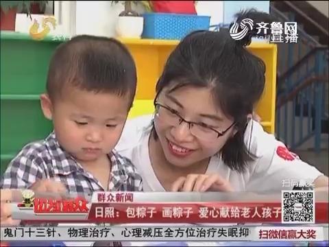 【群众新闻】日照:包粽子画粽子 爱心献给老人孩子