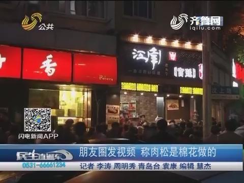 青岛:朋友圈发视频 称肉松是棉花做的