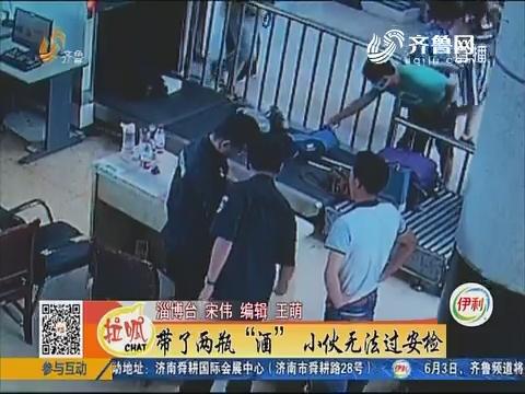 """淄博:带了两瓶""""酒"""" 小伙无法过安检"""