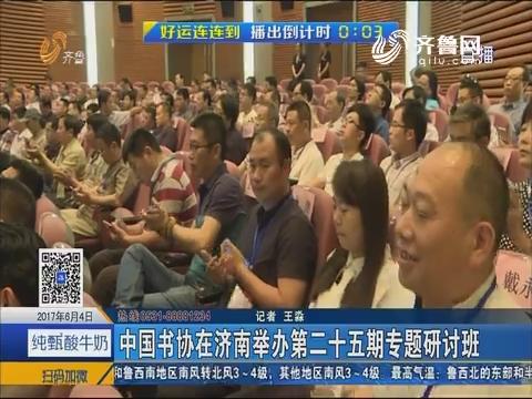 中国书协在济南举办第二十五期专题研讨班