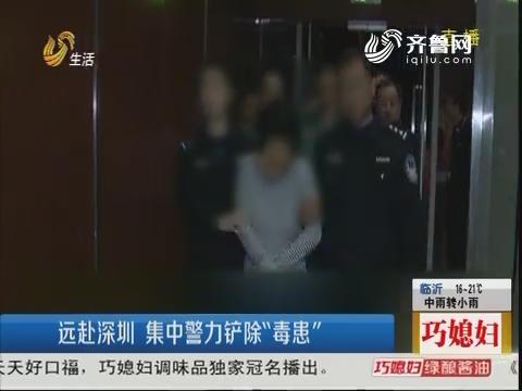 """莒南:远赴深圳 集中警力铲除""""毒患"""""""