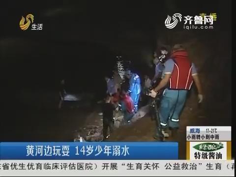 菏泽:黄河边玩耍 14岁少年溺水
